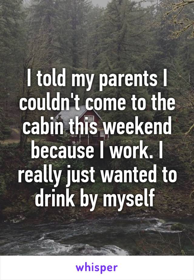 I told my parents I couldn't come to the cabin this weekend because I work. I really just wanted to drink by myself