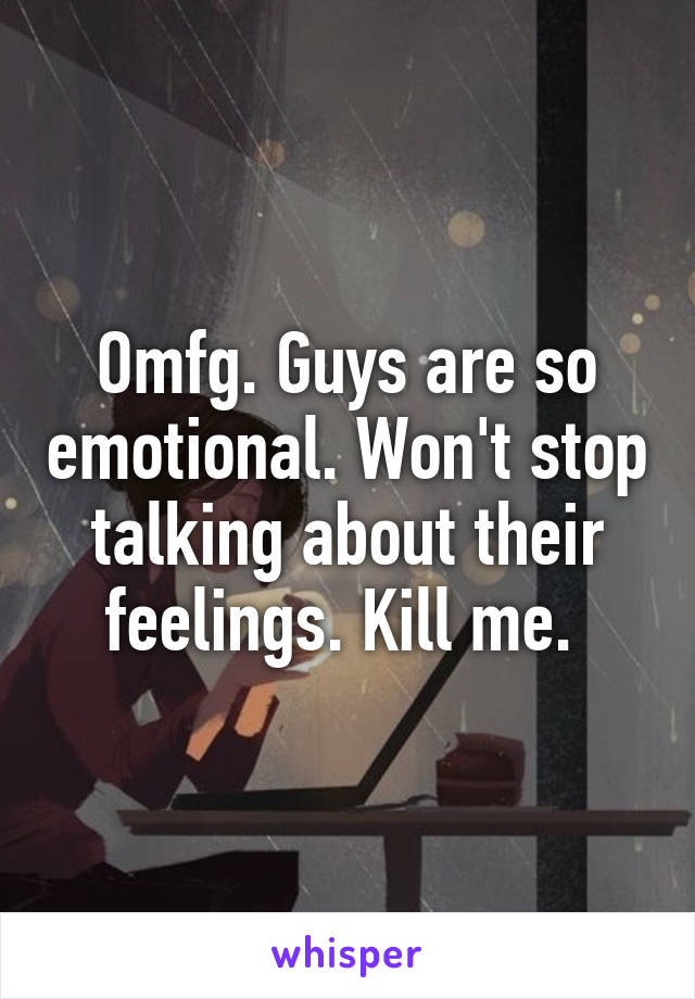 Omfg. Guys are so emotional. Won't stop talking about their feelings. Kill me.