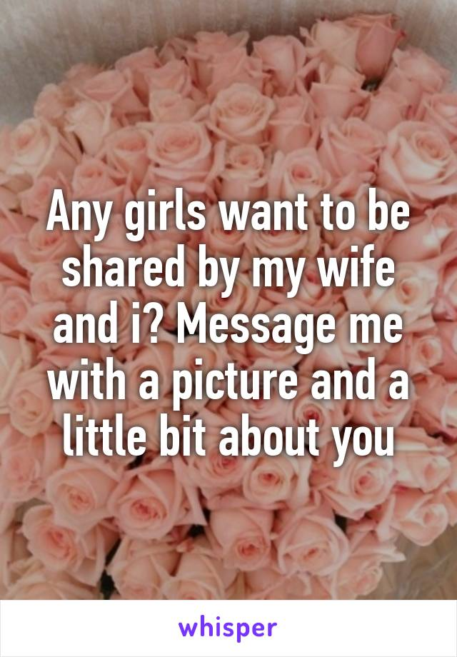 Any girls want to be shared by my wife and i? Message me with a picture and a little bit about you