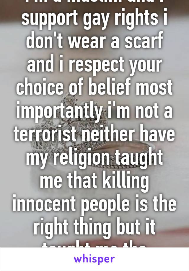 I'm a muslim and i support gay rights i don't wear a scarf and i respect your choice of belief most importantly i'm not a terrorist neither have my religion taught me that killing innocent people is the right thing but it taught me the opposite.