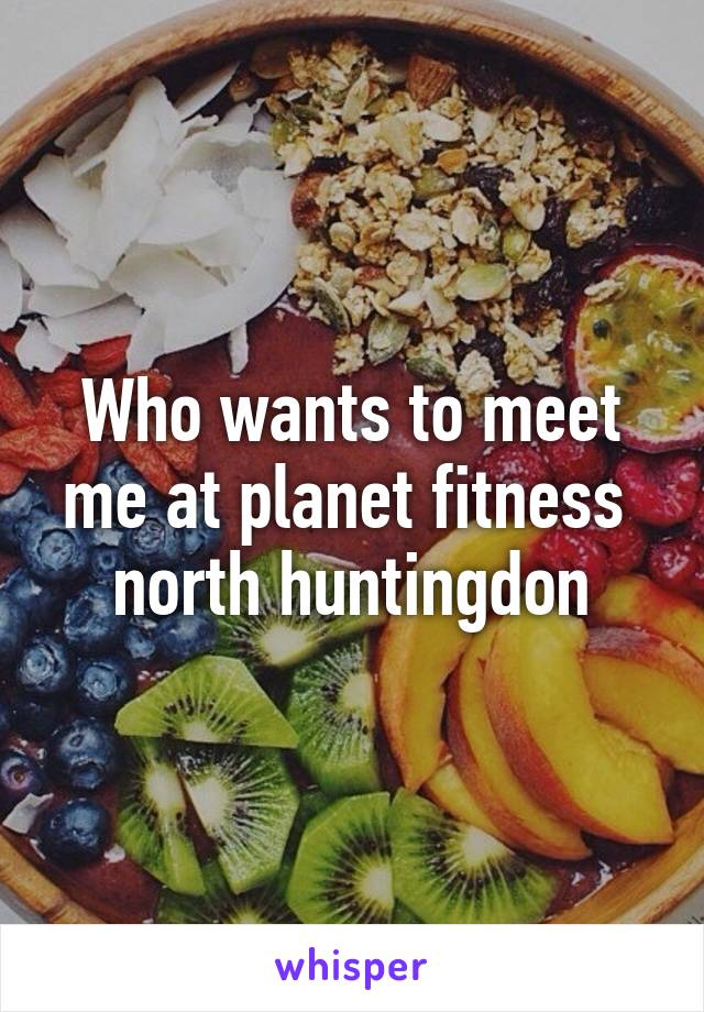 Who wants to meet me at planet fitness  north huntingdon