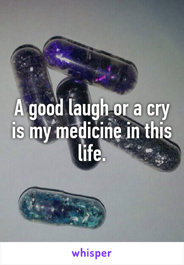 A good laugh or a cry is my medicine in this life.