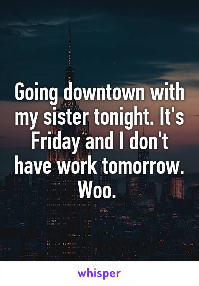 Going downtown with my sister tonight. It's Friday and I don't have work tomorrow. Woo.