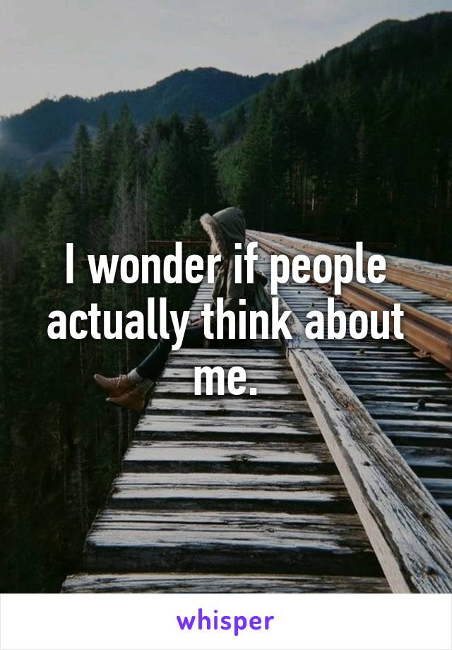I wonder if people actually think about me.