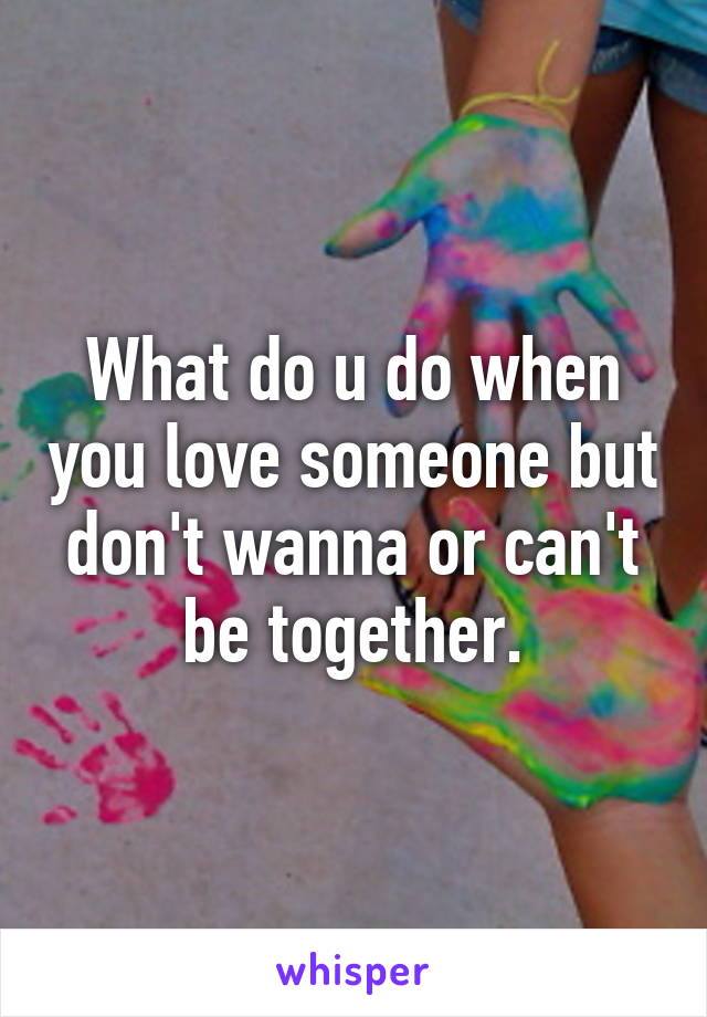 What do u do when you love someone but don't wanna or can't be together.