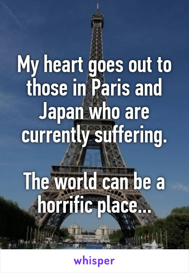 My heart goes out to those in Paris and Japan who are currently suffering.  The world can be a horrific place...