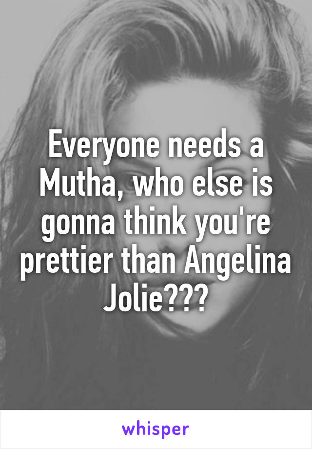 Everyone needs a Mutha, who else is gonna think you're prettier than Angelina Jolie???
