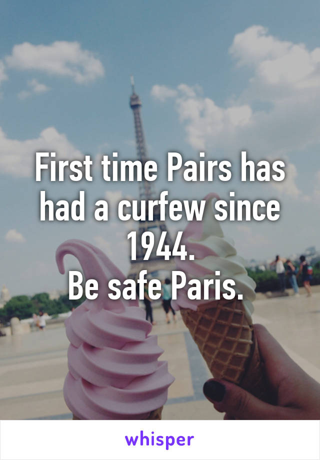 First time Pairs has had a curfew since 1944. Be safe Paris.
