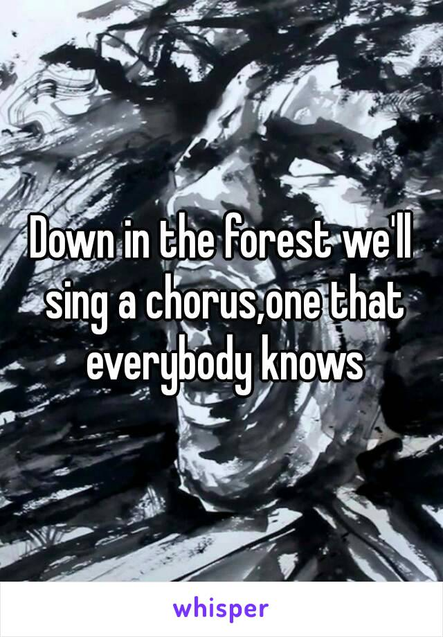 Down in the forest we'll sing a chorus,one that everybody knows