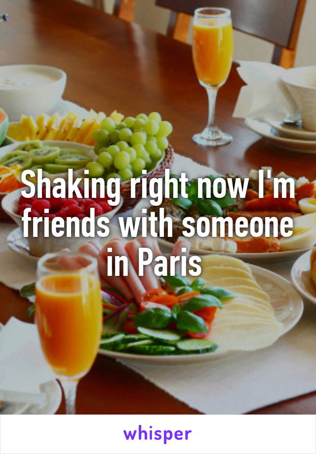 Shaking right now I'm friends with someone in Paris