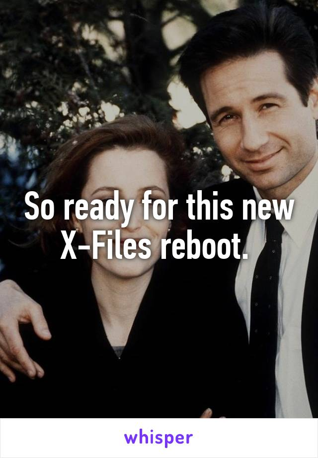 So ready for this new X-Files reboot.