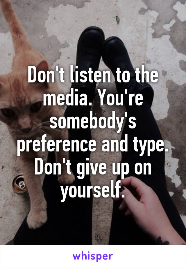 Don't listen to the media. You're somebody's preference and type. Don't give up on yourself.