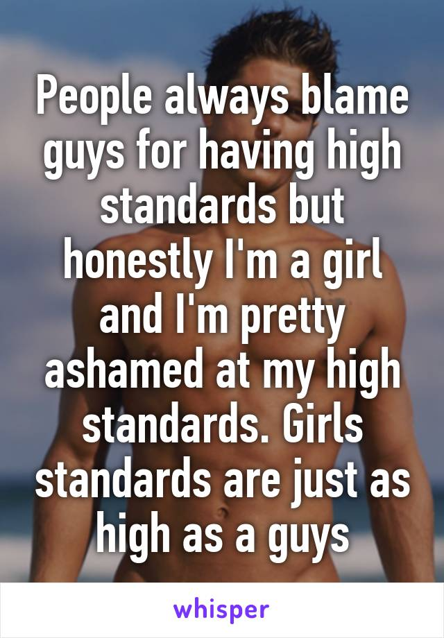 People always blame guys for having high standards but honestly I'm a girl and I'm pretty ashamed at my high standards. Girls standards are just as high as a guys