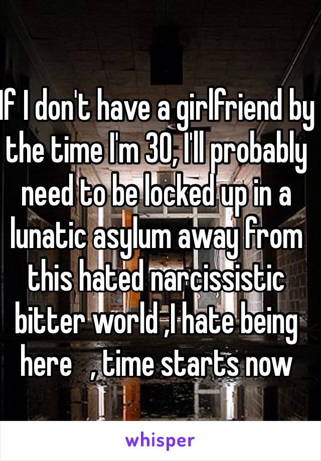 If I don't have a girlfriend by the time I'm 30, I'll probably need to be locked up in a lunatic asylum away from this hated narcissistic bitter world ,I hate being here   , time starts now