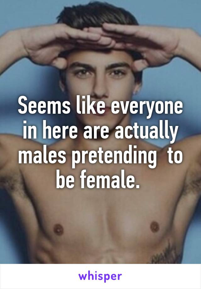 Seems like everyone in here are actually males pretending  to be female.