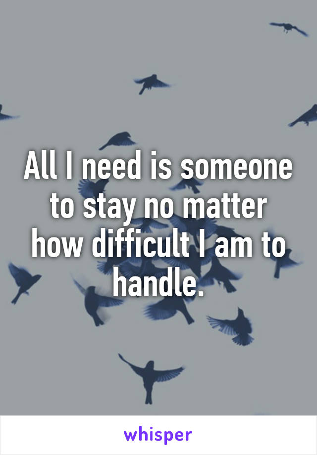 All I need is someone to stay no matter how difficult I am to handle.