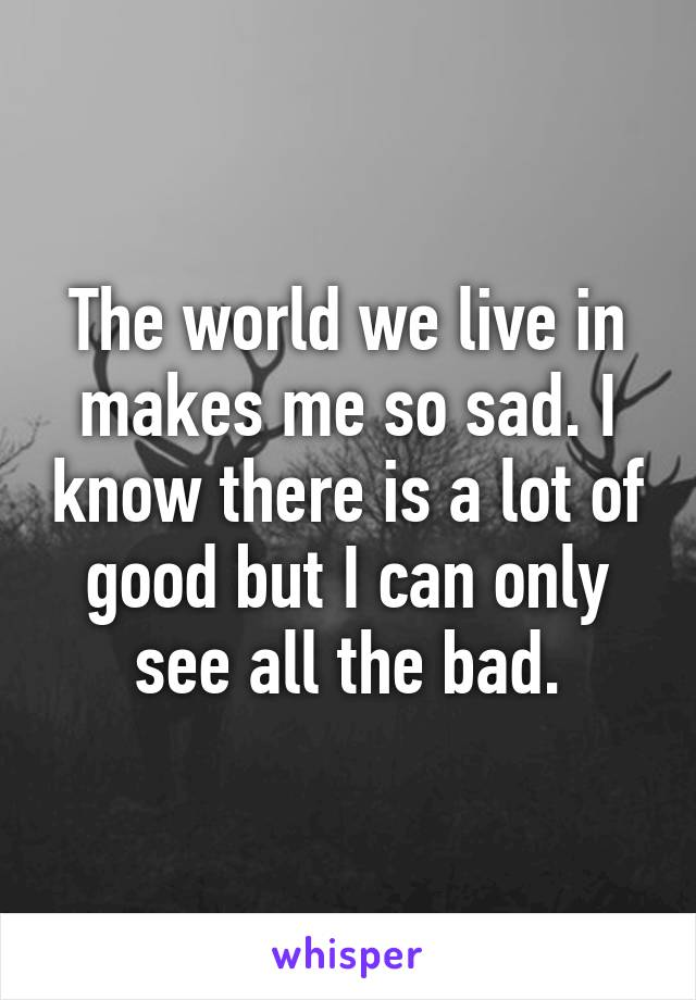 The world we live in makes me so sad. I know there is a lot of good but I can only see all the bad.