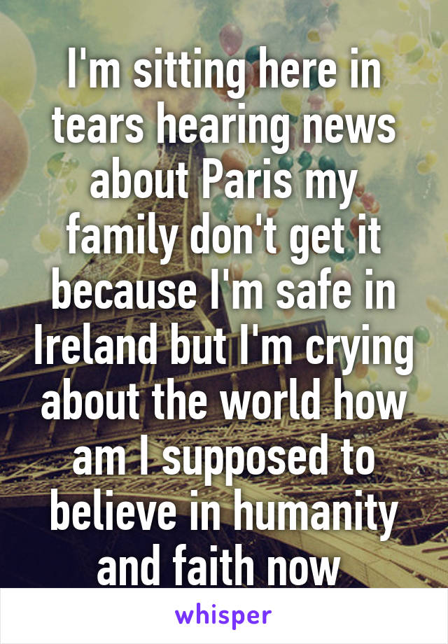 I'm sitting here in tears hearing news about Paris my family don't get it because I'm safe in Ireland but I'm crying about the world how am I supposed to believe in humanity and faith now