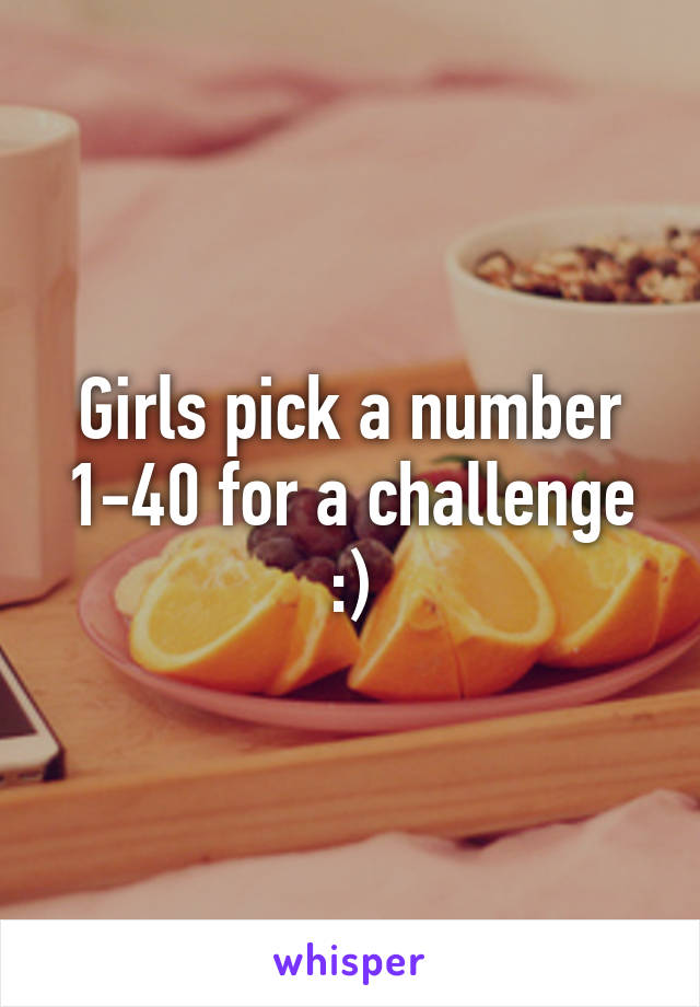 Girls pick a number 1-40 for a challenge :)