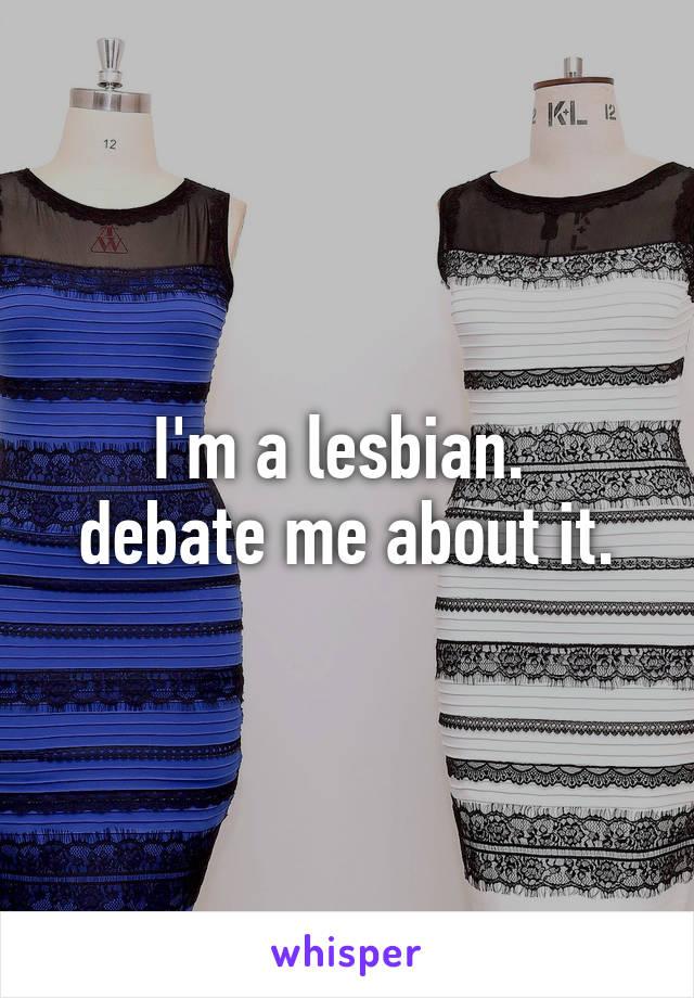 I'm a lesbian.  debate me about it.
