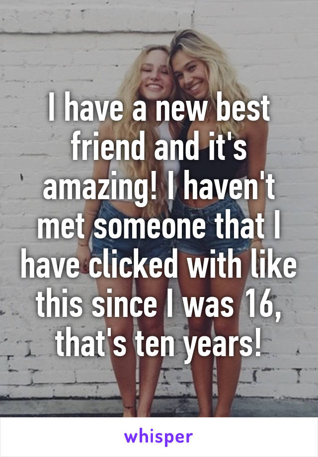 I have a new best friend and it's amazing! I haven't met someone that I have clicked with like this since I was 16, that's ten years!