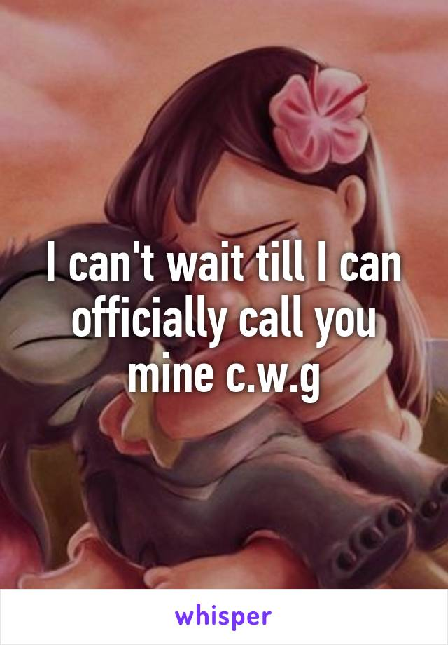 I can't wait till I can officially call you mine c.w.g