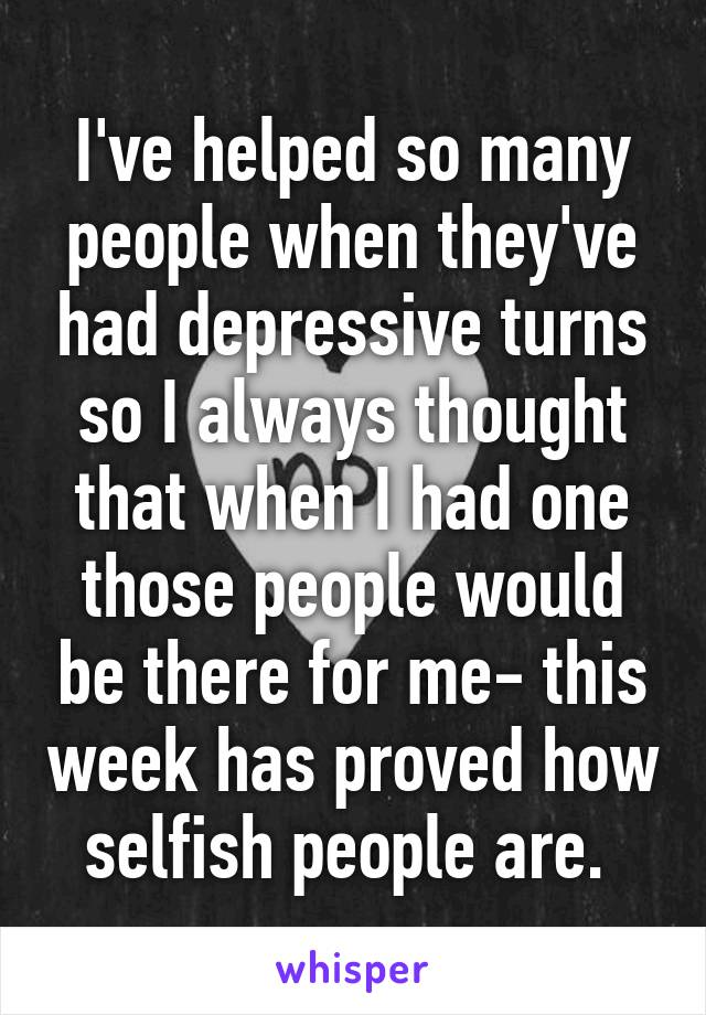 I've helped so many people when they've had depressive turns so I always thought that when I had one those people would be there for me- this week has proved how selfish people are.