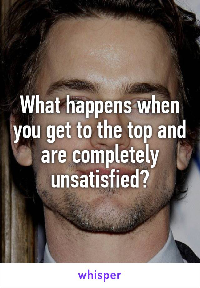 What happens when you get to the top and are completely unsatisfied?