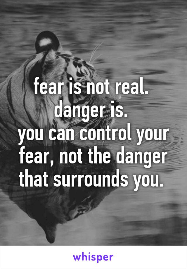fear is not real.  danger is.  you can control your fear, not the danger that surrounds you.