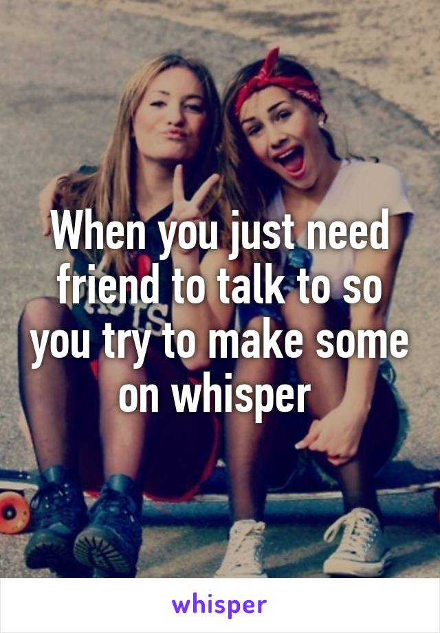 When you just need friend to talk to so you try to make some on whisper