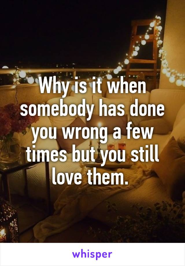 Why is it when somebody has done you wrong a few times but you still love them.