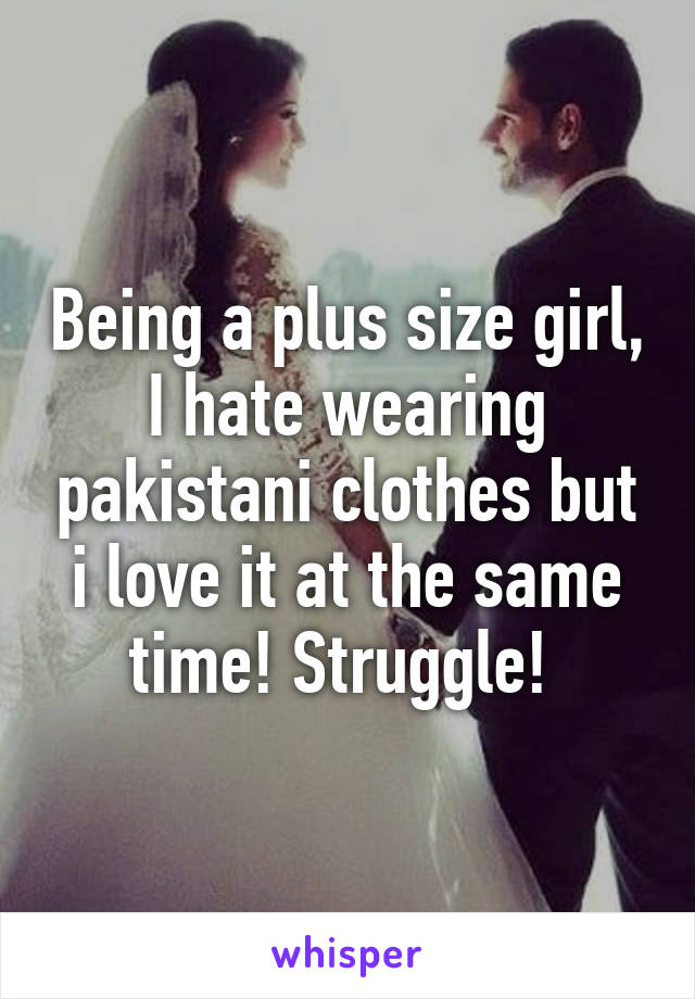 Being a plus size girl, I hate wearing pakistani clothes but i love it at the same time! Struggle!