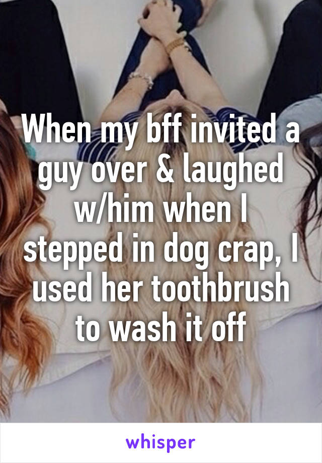 When my bff invited a guy over & laughed w/him when I stepped in dog crap, I used her toothbrush to wash it off