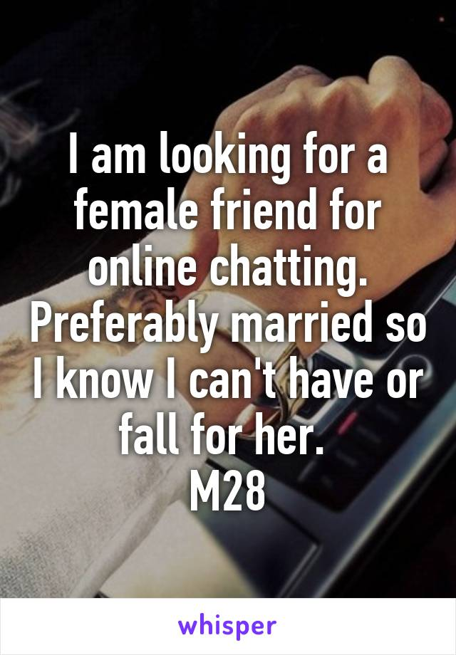 I am looking for a female friend for online chatting. Preferably married so I know I can't have or fall for her.  M28