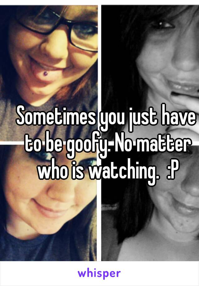 Sometimes you just have to be goofy. No matter who is watching.  :P