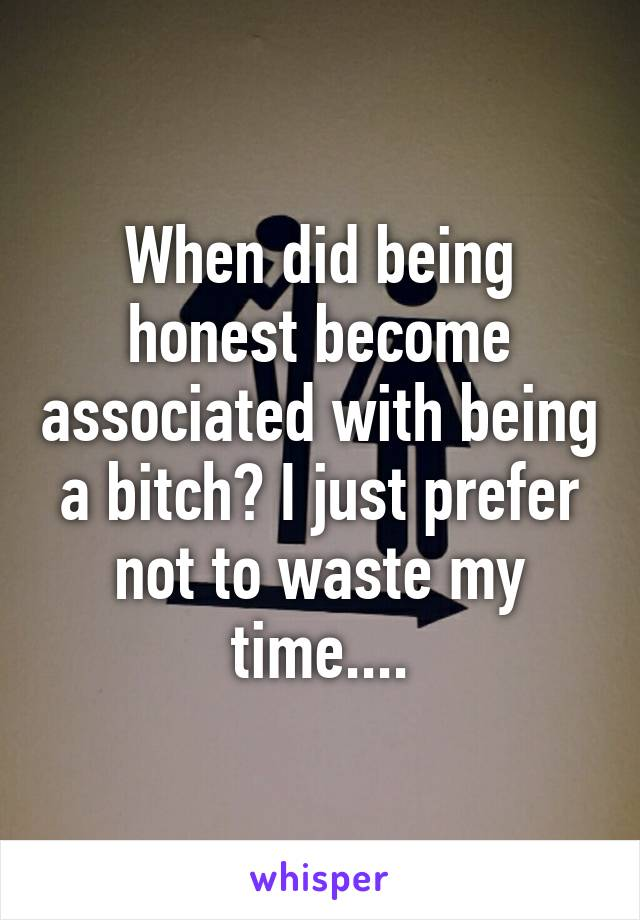 When did being honest become associated with being a bitch? I just prefer not to waste my time....