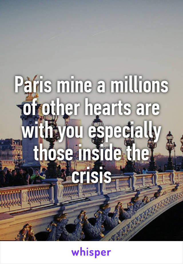 Paris mine a millions of other hearts are with you especially those inside the crisis