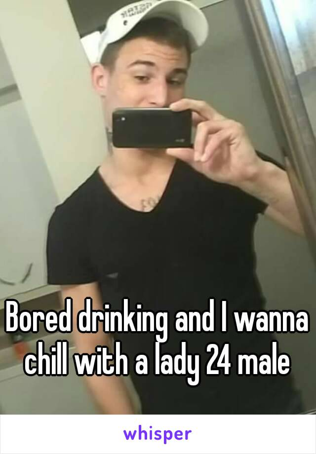 Bored drinking and I wanna chill with a lady 24 male