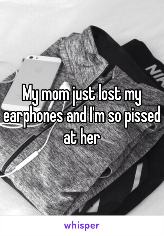 My mom just lost my earphones and I'm so pissed at her