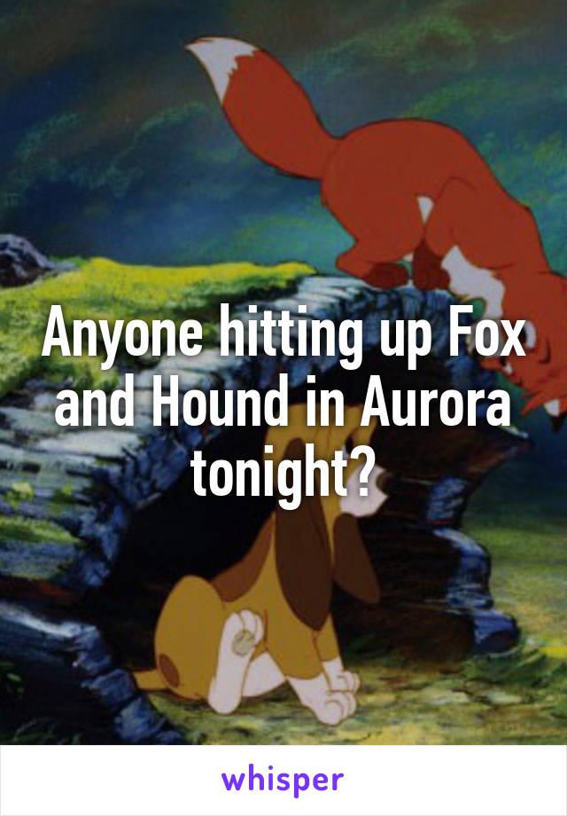 Anyone hitting up Fox and Hound in Aurora tonight?