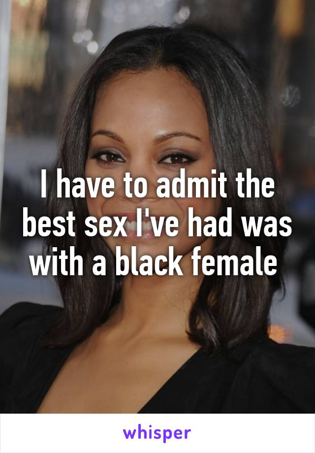 I have to admit the best sex I've had was with a black female