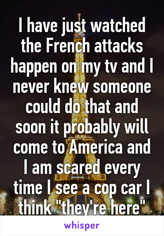 """I have just watched the French attacks happen on my tv and I never knew someone could do that and soon it probably will come to America and I am scared every time I see a cop car I think """"they're here"""""""
