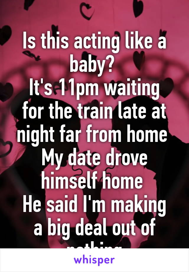 Is this acting like a baby?  It's 11pm waiting for the train late at night far from home  My date drove himself home  He said I'm making a big deal out of nothing