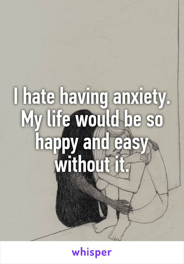 I hate having anxiety. My life would be so happy and easy without it.