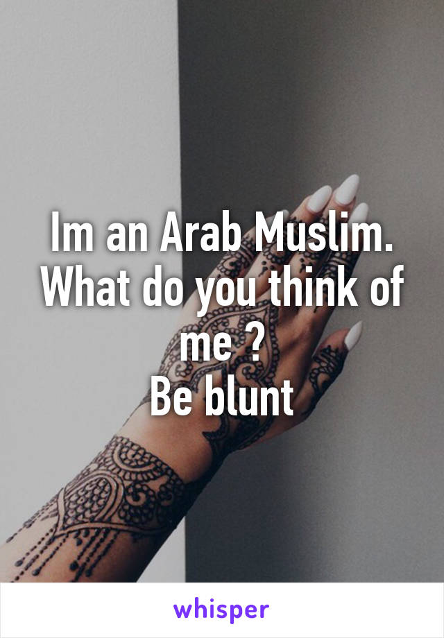 Im an Arab Muslim. What do you think of me ? Be blunt