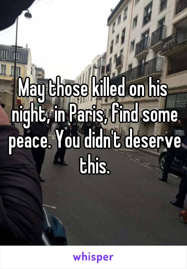 May those killed on his night' in Paris' find some peace. You didn't deserve this.