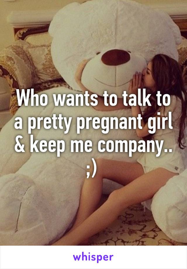 Who wants to talk to a pretty pregnant girl & keep me company.. ;)