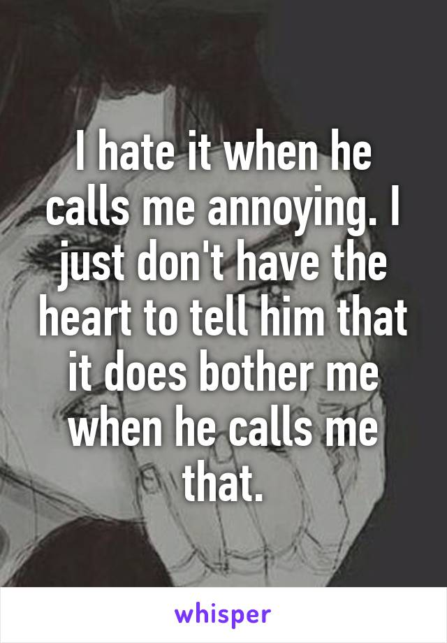 I hate it when he calls me annoying. I just don't have the heart to tell him that it does bother me when he calls me that.