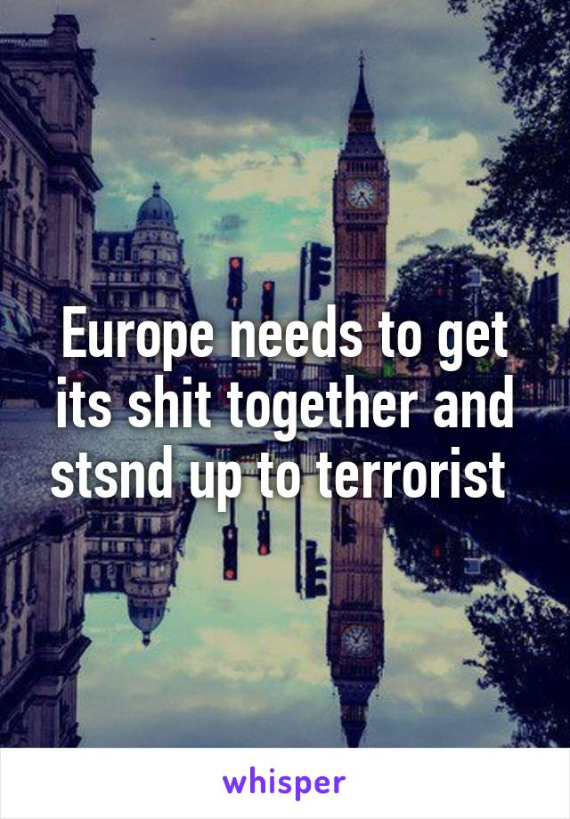Europe needs to get its shit together and stsnd up to terrorist