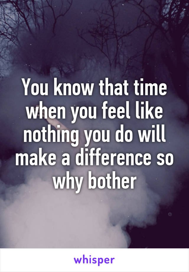 You know that time when you feel like nothing you do will make a difference so why bother